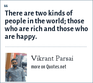 Vikrant Parsai: There are two kinds of people in the world; those who are rich and those who are happy.
