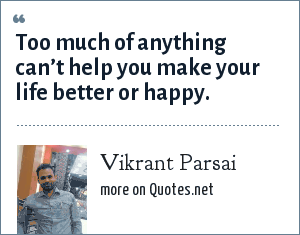 Vikrant Parsai: Too much of anything can't help you make your life better or happy.