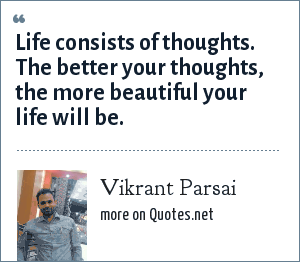 Vikrant Parsai: Life consists of thoughts. The better your thoughts, the more beautiful your life will be.