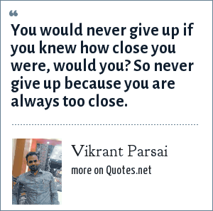 Vikrant Parsai: You would never give up if you knew how close you were, would you? So never give up because you are always too close.