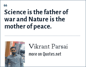 Vikrant Parsai: Science is the father of war and Nature is the mother of peace.