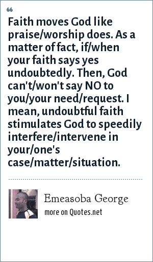 Emeasoba George: Faith moves God like praise/worship does. As a matter of fact, if/when your faith says yes undoubtedly. Then, God can't/won't say NO to you/your need/request. I mean, undoubtful faith stimulates God to speedily interfere/intervene in your/one's case/matter/situation.