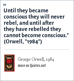 George Orwell, 1984: Until they became conscious they will never rebel, and until after they have rebelled they cannot become conscious.