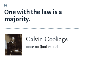 Calvin Coolidge: One with the law is a majority.
