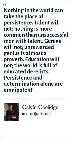 Calvin Coolidge: Nothing in the world can take the place of persistence. Talent will not; nothing is more common than unsuccessful men with talent. Genius will not; unrewarded genius is almost a proverb. Education will not; the world is full of educated derelicts. Persistence and determination alone are omnipotent.
