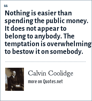 Calvin Coolidge: Nothing is easier than spending the public money. It does not appear to belong to anybody. The temptation is overwhelming to bestow it on somebody.