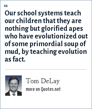 Tom DeLay: Our school systems teach our children that they are nothing but glorified apes who have evolutionized out of some primordial soup of mud, by teaching evolution as fact.