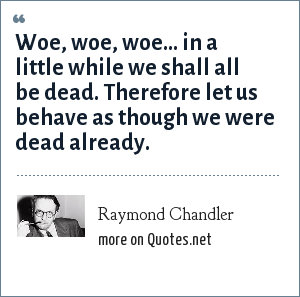 Raymond Chandler: Woe, woe, woe... in a little while we shall all be dead. Therefore let us behave as though we were dead already.