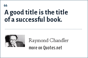 Raymond Chandler: A good title is the title of a successful book.