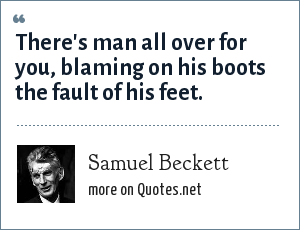 Samuel Beckett: There's man all over for you, blaming on his boots the fault of his feet.