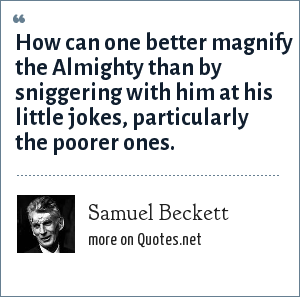 Samuel Beckett: How can one better magnify the Almighty than by sniggering with him at his little jokes, particularly the poorer ones.