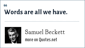 Samuel Beckett: Words are all we have.