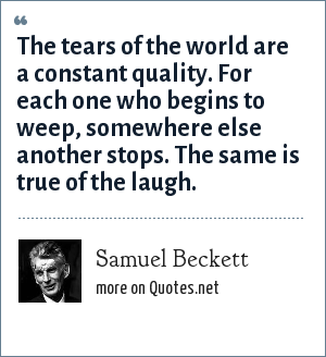 Samuel Beckett: The tears of the world are a constant quality. For each one who begins to weep, somewhere else another stops. The same is true of the laugh.
