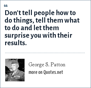 George S. Patton: Don't tell people how to do things, tell them what to do and let them surprise you with their results.