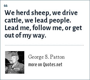 George S. Patton: We herd sheep, we drive cattle, we lead people. Lead me, follow me, or get out of my way.
