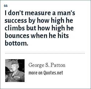 George S. Patton: I don't measure a man's success by how high he climbs but how high he bounces when he hits bottom.