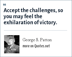 George S. Patton: Accept the challenges, so you may feel the exhilaration of victory.