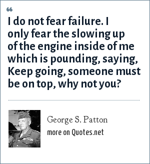 George S. Patton: I do not fear failure. I only fear the slowing up of the engine inside of me which is pounding, saying, Keep going, someone must be on top, why not you?