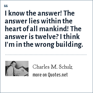 Charles M. Schulz: I know the answer! The answer lies within the heart of all mankind! The answer is twelve? I think I'm in the wrong building.