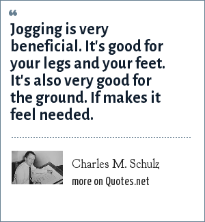 Charles M. Schulz: Jogging is very beneficial. It's good for your legs and your feet. It's also very good for the ground. If makes it feel needed.