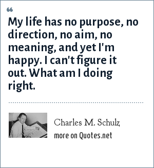 Charles M. Schulz: My life has no purpose, no direction, no aim, no meaning, and yet I'm happy. I can't figure it out. What am I doing right.