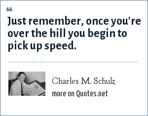 Charles M. Schulz: Just remember, once you're over the hill you begin to pick up speed.