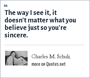 Charles M. Schulz: The way I see it, it doesn't matter what you believe just so you're sincere.
