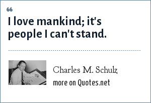Charles M. Schulz: I love mankind; it's people I can't stand.