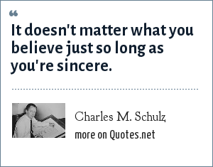 Charles M. Schulz: It doesn't matter what you believe just so long as you're sincere.
