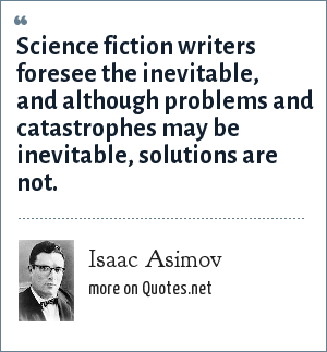 Isaac Asimov: Science fiction writers foresee the inevitable, and although problems and catastrophes may be inevitable, solutions are not.