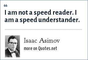 Isaac Asimov: I am not a speed reader. I am a speed understander.