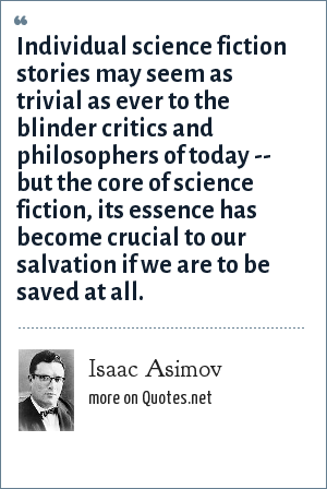 Isaac Asimov: Individual science fiction stories may seem as trivial as ever to the blinder critics and philosophers of today -- but the core of science fiction, its essence has become crucial to our salvation if we are to be saved at all.