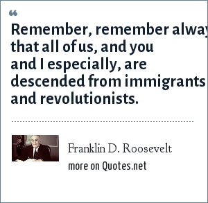 Franklin D. Roosevelt: Remember, remember always that all of us, and you and I especially, are descended from immigrants and revolutionists.