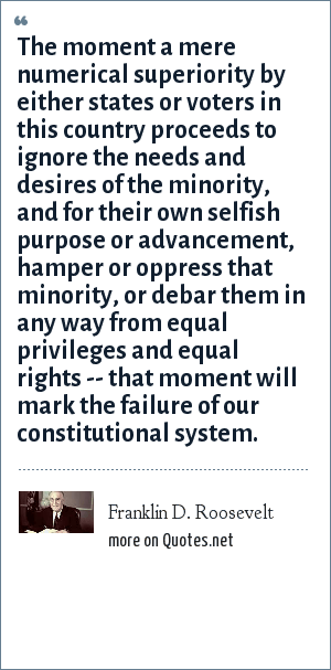 Franklin D. Roosevelt: The moment a mere numerical superiority by either states or voters in this country proceeds to ignore the needs and desires of the minority, and for their own selfish purpose or advancement, hamper or oppress that minority, or debar them in any way from equal privileges and equal rights -- that moment will mark the failure of our constitutional system.