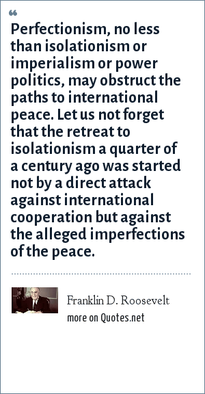 Franklin D. Roosevelt: Perfectionism, no less than isolationism or imperialism or power politics, may obstruct the paths to international peace. Let us not forget that the retreat to isolationism a quarter of a century ago was started not by a direct attack against international cooperation but against the alleged imperfections of the peace.