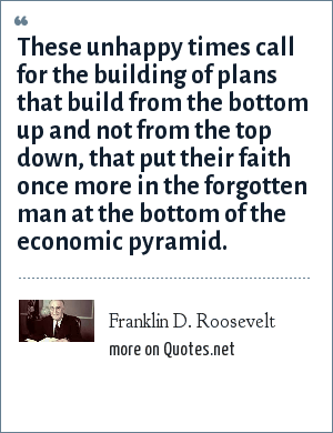 Franklin D. Roosevelt: These unhappy times call for the building of plans that build from the bottom up and not from the top down, that put their faith once more in the forgotten man at the bottom of the economic pyramid.