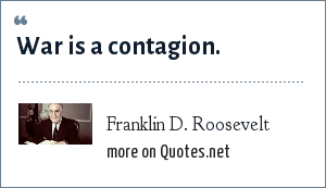 Franklin D. Roosevelt: War is a contagion.