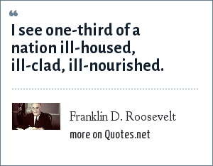 Franklin D. Roosevelt: I see one-third of a nation ill-housed, ill-clad, ill-nourished.