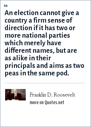 Franklin D. Roosevelt: An election cannot give a country a firm sense of direction if it has two or more national parties which merely have different names, but are as alike in their principals and aims as two peas in the same pod.