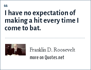 Franklin D. Roosevelt: I have no expectation of making a hit every time I come to bat.