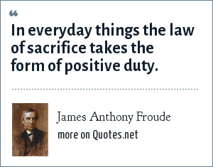 James Anthony Froude: In everyday things the law of sacrifice takes the form of positive duty.