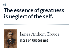 James Anthony Froude: The essence of greatness is neglect of the self.