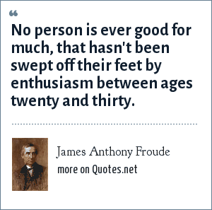 James Anthony Froude: No person is ever good for much, that hasn't been swept off their feet by enthusiasm between ages twenty and thirty.
