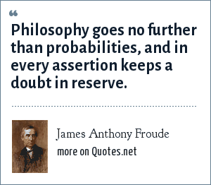 James Anthony Froude: Philosophy goes no further than probabilities, and in every assertion keeps a doubt in reserve.
