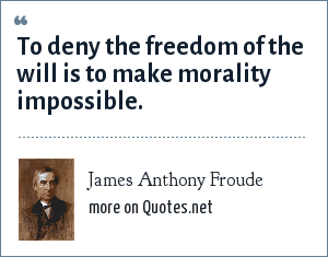 James Anthony Froude: To deny the freedom of the will is to make morality impossible.