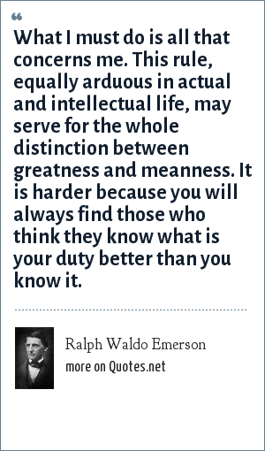 Ralph Waldo Emerson: What I must do is all that concerns me. This rule, equally arduous in actual and intellectual life, may serve for the whole distinction between greatness and meanness. It is harder because you will always find those who think they know what is your duty better than you know it.