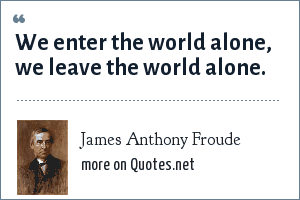 James Anthony Froude: We enter the world alone, we leave the world alone.