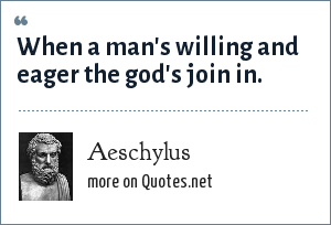 Aeschylus: When a man's willing and eager the god's join in.