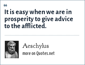 Aeschylus: It is easy when we are in prosperity to give advice to the afflicted.