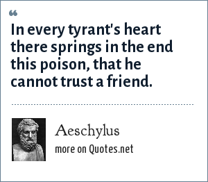Aeschylus: In every tyrant's heart there springs in the end this poison, that he cannot trust a friend.